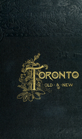 Toronto, old and new : a memorial volume, historical, descriptive and pictorial, designed to mark the hundredth anniversary of the passing of the Constitutional Act of 1791, which set apart the province of Upper Canada and gave birth to York (now Toronto)