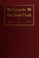 Canada and the Grand Trunk, 1829-1924 : the genesis of railway construction in British America and the story of the Grand Trunk Railway Company of Canada from its inception to its acquisition by Canada