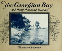 Georgian Bay and Thirty Thousand Islands : views representative of the wonderful beauty and picturesque scenery to be found in the Georgian Bay district