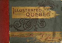 Illustrated Quebec, (The Gibraltar and tourists' Mecca of America) Under French and English occupancy : the story of its famous annals; with pen pictures descriptive of the matchless beauty and quaint mediaeval characteristics of the Canadian Gibraltar