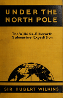 Under the North Pole : the Wilkins-Ellsworth Submarine Expedition