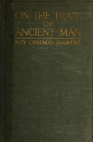 On the trail of ancient man : a narrative of the field work of the Central Asiatic Expeditions