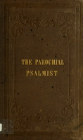 The parochial psalmist : or, a selection of psalms and hymns, set to appropriate tunes, arranged for four voices : together with chants, sanctuses and responses